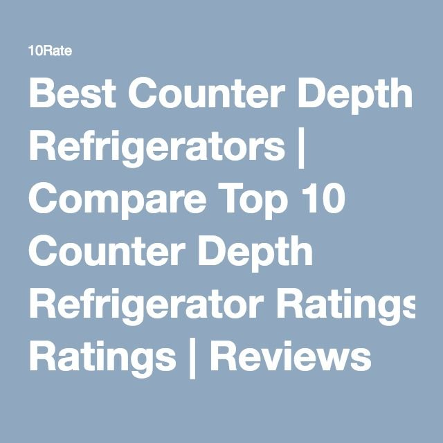Best Counter Depth Refrigerators | Compare Top 10 Counter Depth Refrigerator Ratings | Reviews by 10rate Experts 2016