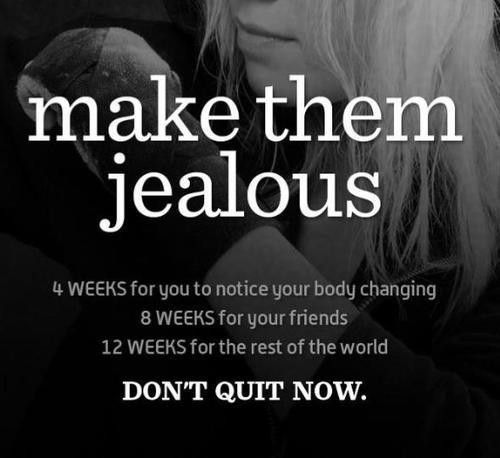 make them jealous. 4 weeks for you to notice your body changing, 8 weeks for your friends, 12 weeks for the rest of the world. Don't quit now.