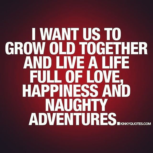 I want us to grow old together and live a life full of Love, Happiness, and Naughty Adventures!... ..