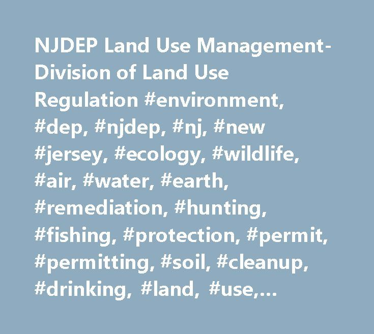 NJDEP Land Use Management-Division of Land Use Regulation #environment, #dep, #njdep, #nj, #new #jersey, #ecology, #wildlife, #air, #water, #earth, #remediation, #hunting, #fishing, #protection, #permit, #permitting, #soil, #cleanup, #drinking, #land, #use, #historic, #preservation, #parks, #forests…