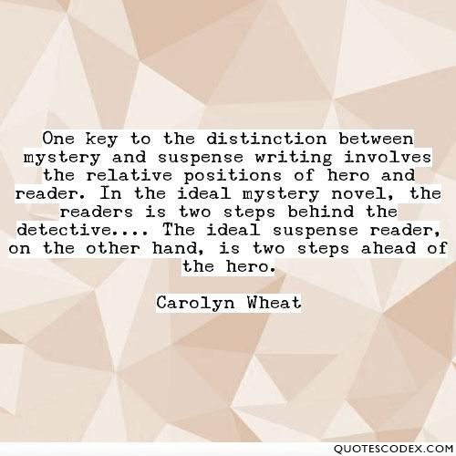 One key to the distinction between mystery and suspense writing involves the relative positions of hero and reader. In the ideal mystery novel, the... - Quotes Codex