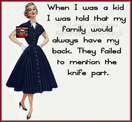 When I was a kid I was told that my family would always have my back. They failed to mention the knife part.