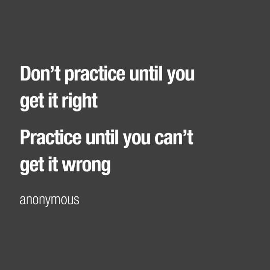 Don't practice until you get it right. Practice until you can't get it wrong - anonymous
