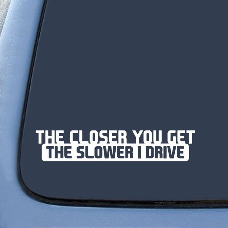 Go slower on purpose to show and brag about your new decal. Check it out==>   The Closer You Get The Slower I Drive Funny Sticker Decal   http://gwyl.io/closer-get-white-funny-sticker-decal/