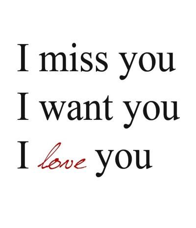 love you, i miss you, i want you,