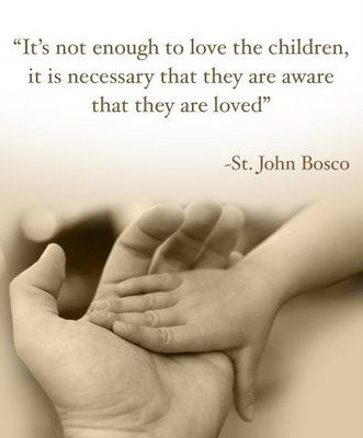 """It's not enough to love the children, it is necessary that they are aware that they are loved.""   -St. John Bosco"