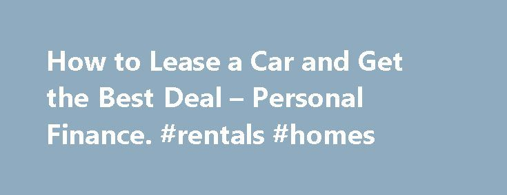 How to Lease a Car and Get the Best Deal – Personal Finance. #rentals #homes http://rental.remmont.com/how-to-lease-a-car-and-get-the-best-deal-personal-finance-rentals-homes/  #best rental car deals # How to Lease a Car and Get the Best Deal Tips Over time, the cost of leasing several cars will likely exceed the purchase price of a new or used car. Don't tell a car dealer you plan to lease until after you've negotiated the car's purchase price. Beware salespeople...