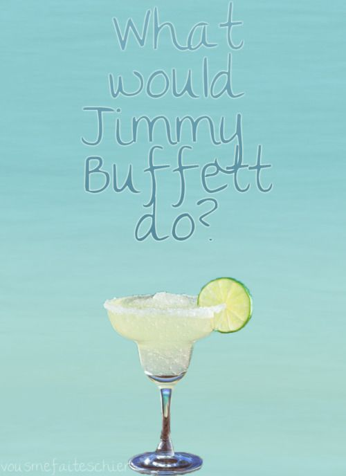 I think we know what he'd do!  That's why we love him!Jimmy Buffett, Jimmybuffett, Keys West, Jimmy Buffets, Funny, Life Mottos, O' Clocks, Beach, Drinks