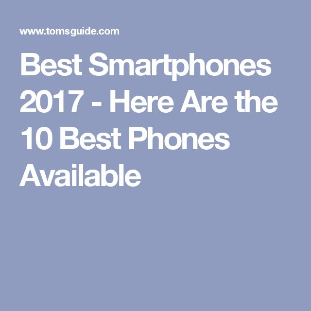 Best Smartphones 2017 - Here Are the 10 Best Phones Available