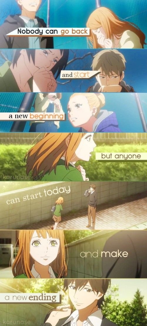 """Nobody can go back and start a new beginning, but anyone can start today and make a new ending.."" -Anime/Manga: Orange by Takano Ichigo Edited by me (Karunase) : sorry because this edit is so messy ^^ Source: karunase.tumblr.com"