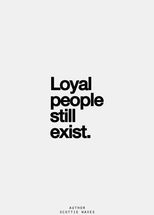 Loyal to a fault. But loyal none the less. Achieved by few, desired by many.