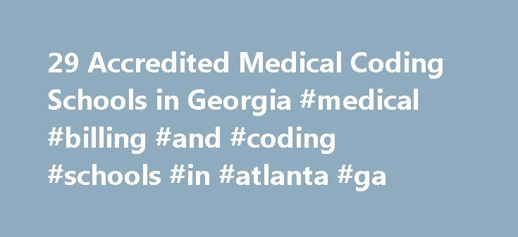 29 Accredited Medical Coding Schools in Georgia #medical #billing #and #coding #schools #in #atlanta #ga http://diet.nef2.com/29-accredited-medical-coding-schools-in-georgia-medical-billing-and-coding-schools-in-atlanta-ga/  # Find Your Degree Medical Coding Schools In Georgia Medical Coding classes faculty can choose to work at one of 29 accredited medical coding schools in Georgia. The trends in Georgia's medical coding academic community can be evaluated by looking at the statistics and…