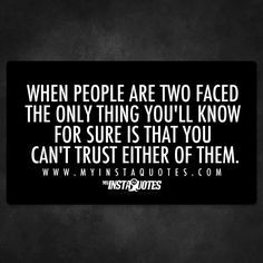 When people are two faced                                                                                                                                                                                 More