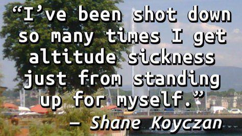"""""""I've been shot down so many times I get altitude sickness just from standing up for myself."""" — Shane Koyczan"""