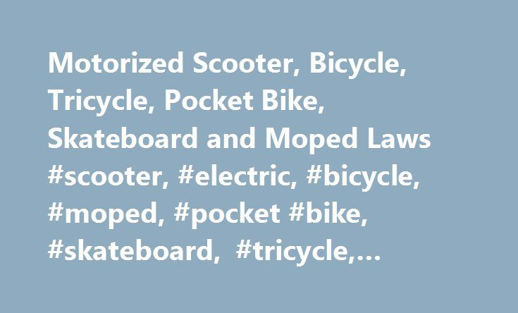 Motorized Scooter, Bicycle, Tricycle, Pocket Bike, Skateboard and Moped Laws #scooter, #electric, #bicycle, #moped, #pocket #bike, #skateboard, #tricycle, #state, #laws http://cheap.remmont.com/motorized-scooter-bicycle-tricycle-pocket-bike-skateboard-and-moped-laws-scooter-electric-bicycle-moped-pocket-bike-skateboard-tricycle-state-laws/  # 1-800-908-8082 Motorized Scooter, Bicycle, Tricycle, Skateboard, and Moped Laws California Electric Scooter Law Summary: A driver s license or learners…