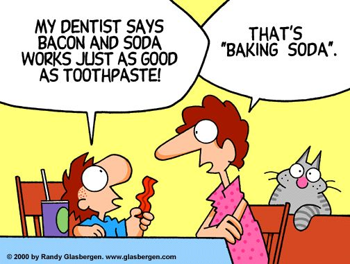 """Dental Humor: My dentist says bacon and soda works just as good as toothpaste! That's """"Baking Soda""""!"""