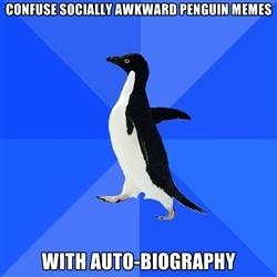 Socially Awkward Penguin - confuse socially awkward penguin memes with auto-biography