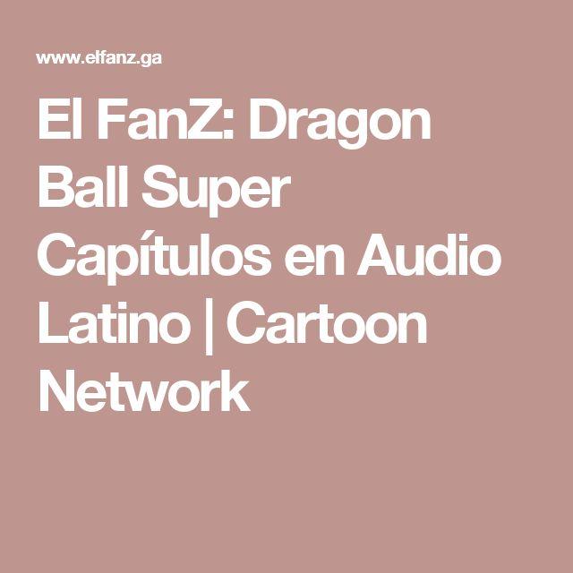 El FanZ: Dragon Ball Super Capítulos en Audio Latino | Cartoon Network