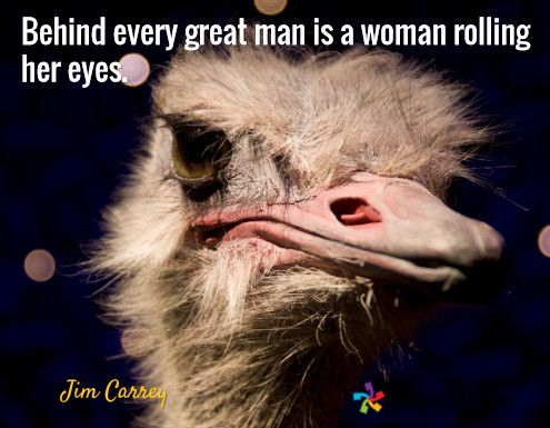Behind every great man is a woman rolling her eyes. / Jim Carrey