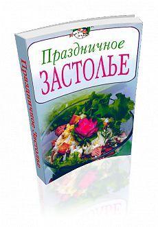 Праздничное застолье. Сборник рецептов праздничных блюд. Из большой коллекции вы обязательно найдёте что-то и для себя!
