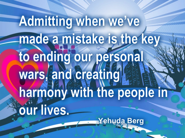 Admitting when we've made a mistake is the key to ending our personal wars, and creating harmony with people in our lives - Yehuda Berg