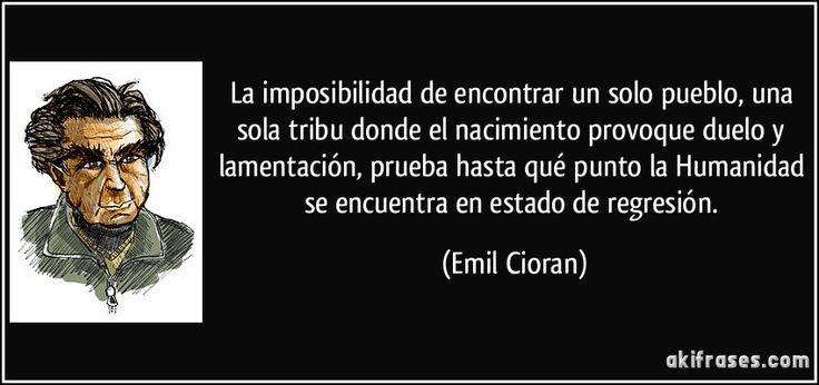 La imposibilidad de encontrar un solo pueblo, una sola tribu donde el nacimiento provoque duelo y lamentación, prueba hasta qué punto la Humanidad se encuentra en estado de regresión. (Emil Cioran)