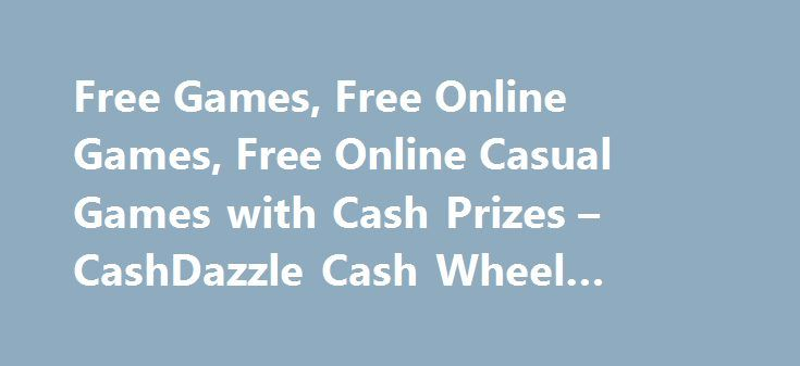 Free Games, Free Online Games, Free Online Casual Games with Cash Prizes – CashDazzle Cash Wheel Game #cash #now http://sierra-leone.remmont.com/free-games-free-online-games-free-online-casual-games-with-cash-prizes-cashdazzle-cash-wheel-game-cash-now/  # www.cashdazzle.com gives you the chance to win every day by playing your favorite games and entering sweepstakes! The more you play, the more chances you have to win! Join our games community and challenge your friends and family to beat…