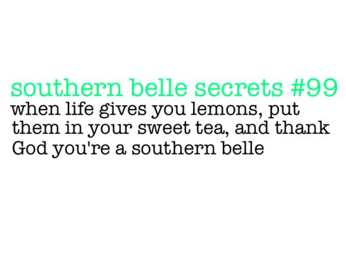 Southern Belle Secret #99- When life gives you lemons, put them in your sweet tea, and thank God you were born a southern belle . Amen sista! @Sharon Macdonald murphy Mommas