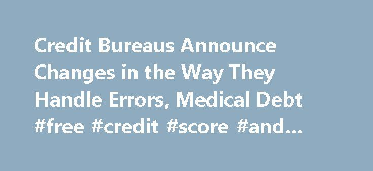 Credit Bureaus Announce Changes in the Way They Handle Errors, Medical Debt #free #credit #score #and #report http://credits.remmont.com/credit-bureaus-announce-changes-in-the-way-they-handle-errors-medical-debt-free-credit-score-and-report/  #credit agency # Soon, it will be easier to get paid medical bills and other errors off your credit report. Today the three big credit bureaus Equifax, Experian, and Transunion announced changes in the way they report medical debt and…  Read moreThe…