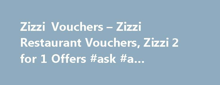 Zizzi Vouchers – Zizzi Restaurant Vouchers, Zizzi 2 for 1 Offers #ask #a #medical #question http://questions.remmont.com/zizzi-vouchers-zizzi-restaurant-vouchers-zizzi-2-for-1-offers-ask-a-medical-question/  #ask restaurant voucher # Sorry, we cannot find any Zizzi offers* at present. Get Email Savings Alerts With The Latest Voucher Codes And Hot Deals Earn Free Chicken With Loyalty Cards at Nando's Added: 21st December 2013 Website did not open? Please click here Zizzi vouchers, discount…