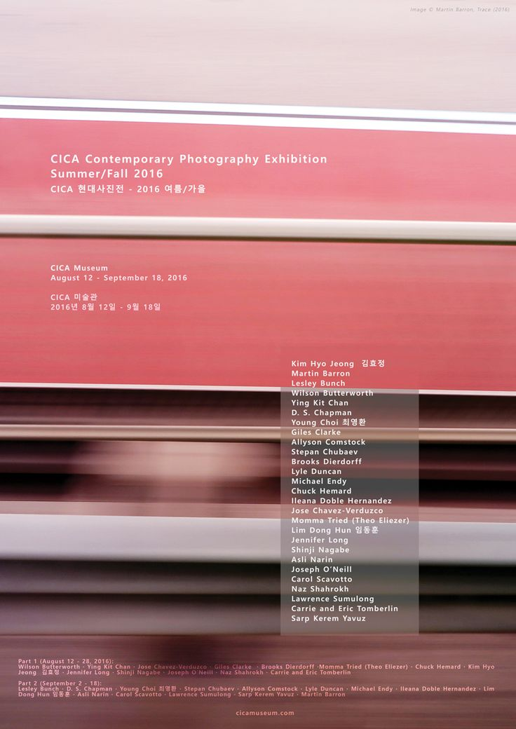 CICA 현대사진전 – 2016 여름/가을 CICA Contemporary Photography Exhibition summer/Fall 2016  CICA Museum  August 12 – September 18, 2016 Part 1 (August 12 – 28, 2016), Part 2 (September 2 – 18) 2016년 8월 12일 – 9월 18일  위치: 경기도 김포시 양촌읍 삼도로 196-30 연락처: 031-988-6363 월요일/화요일 휴관 http://cicamuseum.com/   파트 1 (8월 12 -28일), 파트 2 (9월 2 -18일)
