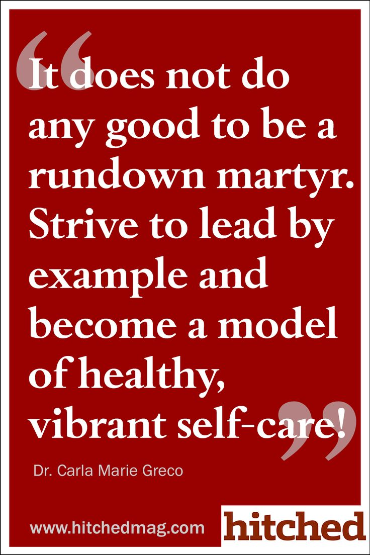 It does not do any good to be a rundown martyr. Strive to lead by example and become a model of healthy, vibrant self-care!