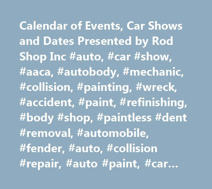 Calendar of Events, Car Shows and Dates Presented by Rod Shop Inc #auto, #car #show, #aaca, #autobody, #mechanic, #collision, #painting, #wreck, #accident, #paint, #refinishing, #body #shop, #paintless #dent #removal, #automobile, #fender, #auto, #collision #repair, #auto #paint, #car #paint, #insurance #claim, #crash, #fender #bender, #mechanical #repair, #foreign #car, #antique #car, #old #car, #classic #car, #performance #car, #high #performance, #custom #parts, #antique #car #parts…