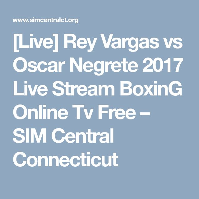 [Live] Rey Vargas vs Oscar Negrete 2017 Live Stream BoxinG Online Tv Free – SIM Central Connecticut