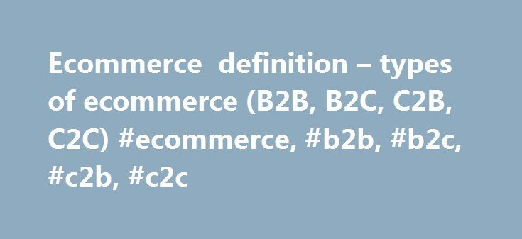 Ecommerce definition – types of ecommerce (B2B, B2C, C2B, C2C) #ecommerce, #b2b, #b2c, #c2b, #c2c http://virginia.nef2.com/ecommerce-definition-types-of-ecommerce-b2b-b2c-c2b-c2c-ecommerce-b2b-b2c-c2b-c2c/  # Ecommerce definition and types of ecommerce Ecommerce (e-commerce ) or e lectronic commerce. a subset of ebusiness. is the purchasing, selling, and exchanging of goods and services over computer networks (such as the Internet) through which transactions or terms of sale are performed…