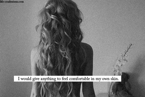I would give anything to feel comfortable in my own skin.