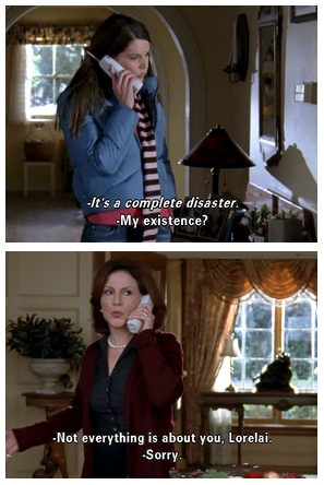 Emily: It's a complete disaster. Lorelai: My existence? Emily: Not everything is about you, Lorelai!