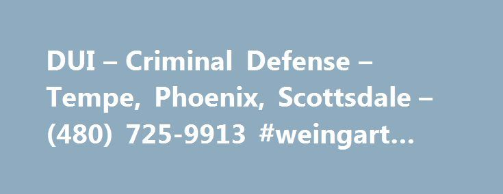 DUI – Criminal Defense – Tempe, Phoenix, Scottsdale – (480) 725-9913 #weingart #law #firm http://hawai.remmont.com/dui-criminal-defense-tempe-phoenix-scottsdale-480-725-9913-weingart-law-firm/  # Mark N. Weingart has been practicing law in Arizona, specifically Phoenix, Scottsdale, and Tempe, for 35 years. He is a former assistant county prosecuting attorney in the State of Ohio, where he prosecuted in excess of 100 DUI cases early in his career. When he came to Arizona in 1979, he was…
