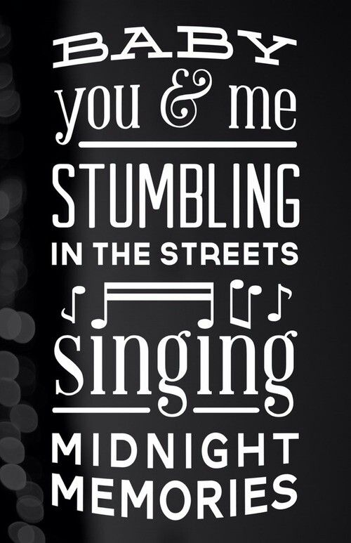 BABY YOU AND ME STUMBLING IN THE STREET, SINGING SINGING SINGING SINGING, MIDNIGHT MEMORIES!!!! ANYWHERE WE GO NEVER SAY NO JUST DO IT DO IT DO IT DO IT! Midnight Memories-One Direction
