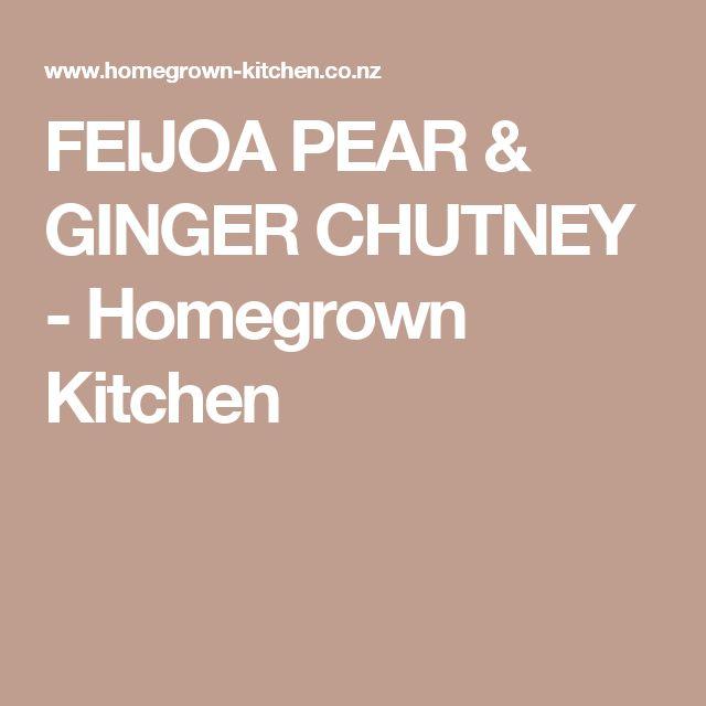 FEIJOA PEAR & GINGER CHUTNEY - Homegrown Kitchen