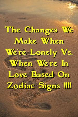 The Changes We Make When We're Lonely Vs. When We're In Love Based On Zodiac Signs !!!!