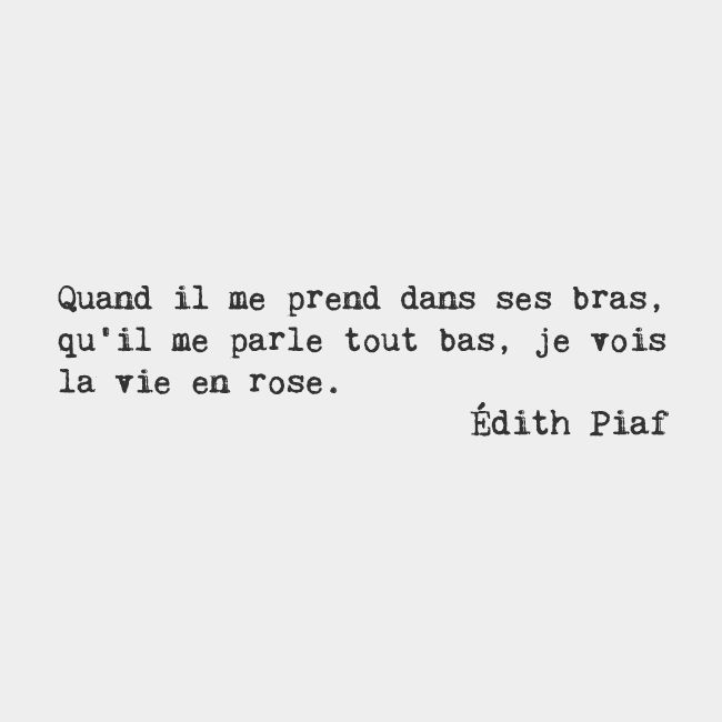 When he takes me in his arms and speaks to me softly, I see the world through rose-colored glasses. — Édith Piaf, French cabaret singer