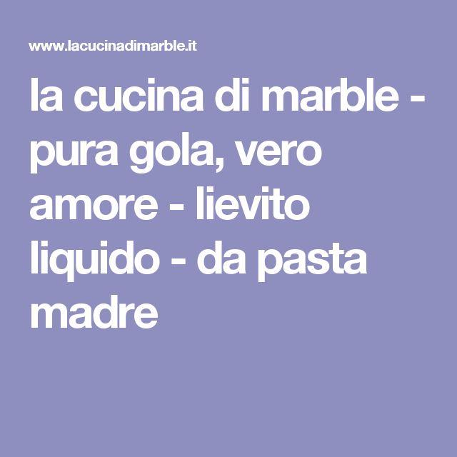 la cucina di marble - pura gola, vero amore - lievito liquido - da pasta madre