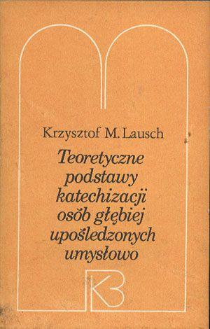 Teoretyczne podstawy katechizacji osób głębiej upośledzonych umysłowo, Krzysztof M. Lausch, ATK, 1987, http://www.antykwariat.nepo.pl/teoretyczne-podstawy-katechizacji-osob-glebiej-uposledzonych-p-13787.html