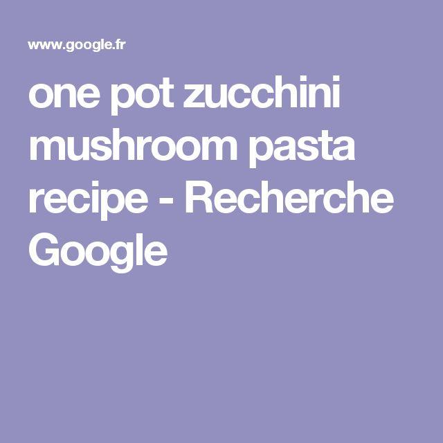 one pot zucchini mushroom pasta recipe - Recherche Google