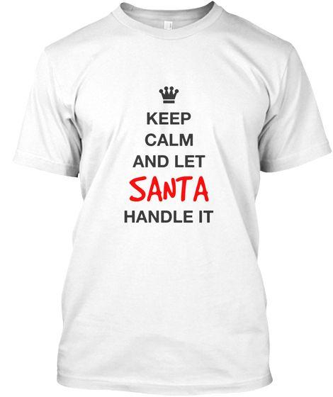 Keep Calm And Let Santa Handle It | Christmas #Santa Tee White Unisex T-Shirt Front #printondemand #printapparel #Christmas #holidays