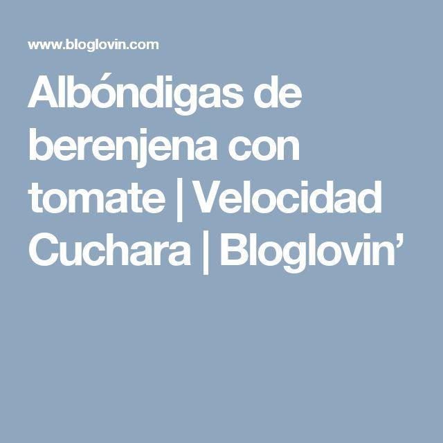 Albóndigas de berenjena con tomate | Velocidad Cuchara  | Bloglovin'