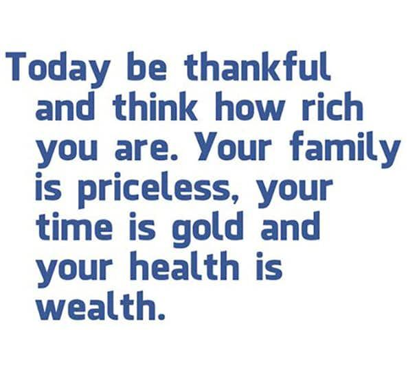 Today be thankful and think how rich you are. Your family is priceless, your time is gold and your health is wealth.""