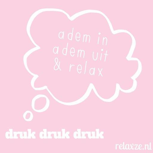 Niet vergeten! Druk, druk druk. Adem in, adem uit & relax