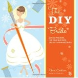 The DIY Bride: 40 Fun Projects for Your Ultimate One-of-a-Kind Wedding (Paperback)By Khris Cochran